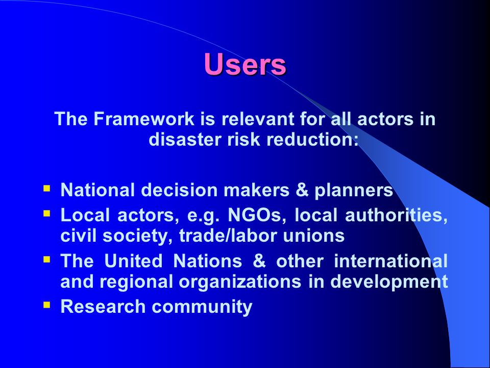 Users The Framework is relevant for all actors in disaster risk reduction: National decision makers & planners Local actors, e.g.
