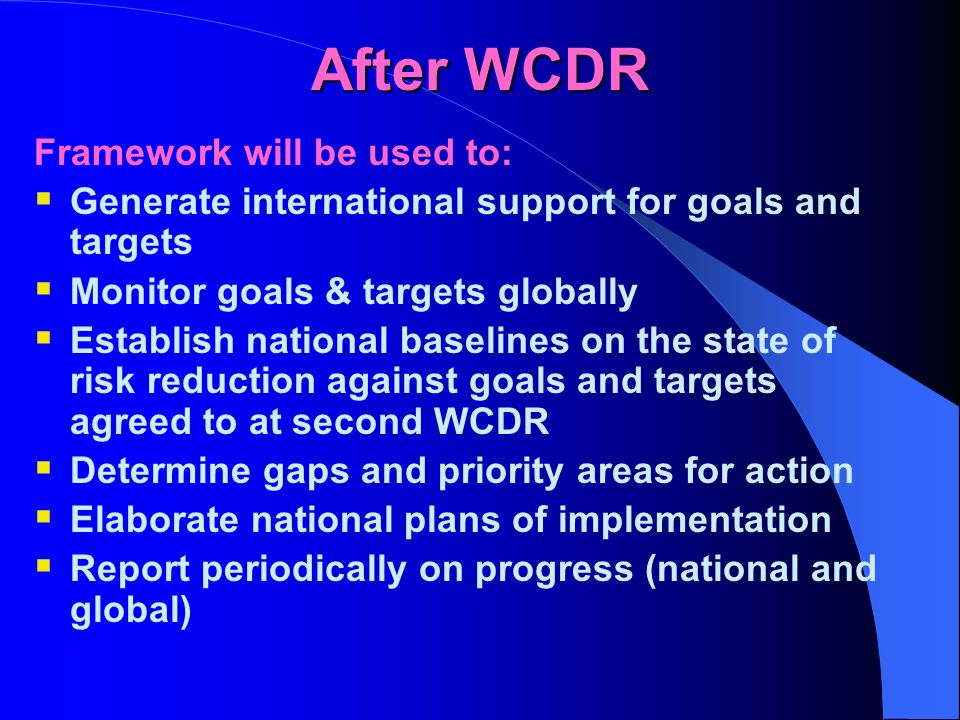 After WCDR Framework will be used to: Generate international support for goals and targets Monitor goals & targets globally Establish national baselines on the state of risk reduction against goals and targets agreed to at second WCDR Determine gaps and priority areas for action Elaborate national plans of implementation Report periodically on progress (national and global)