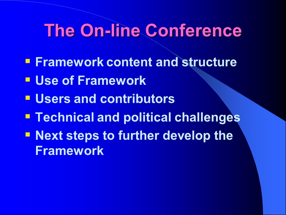 The On-line Conference Framework content and structure Use of Framework Users and contributors Technical and political challenges Next steps to further develop the Framework