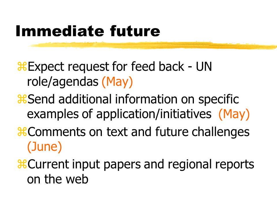 Immediate future zExpect request for feed back - UN role/agendas (May) zSend additional information on specific examples of application/initiatives (May) zComments on text and future challenges (June) zCurrent input papers and regional reports on the web
