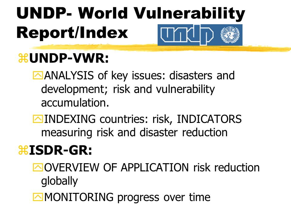 UNDP- World Vulnerability Report/Index zUNDP-VWR: yANALYSIS of key issues: disasters and development; risk and vulnerability accumulation.
