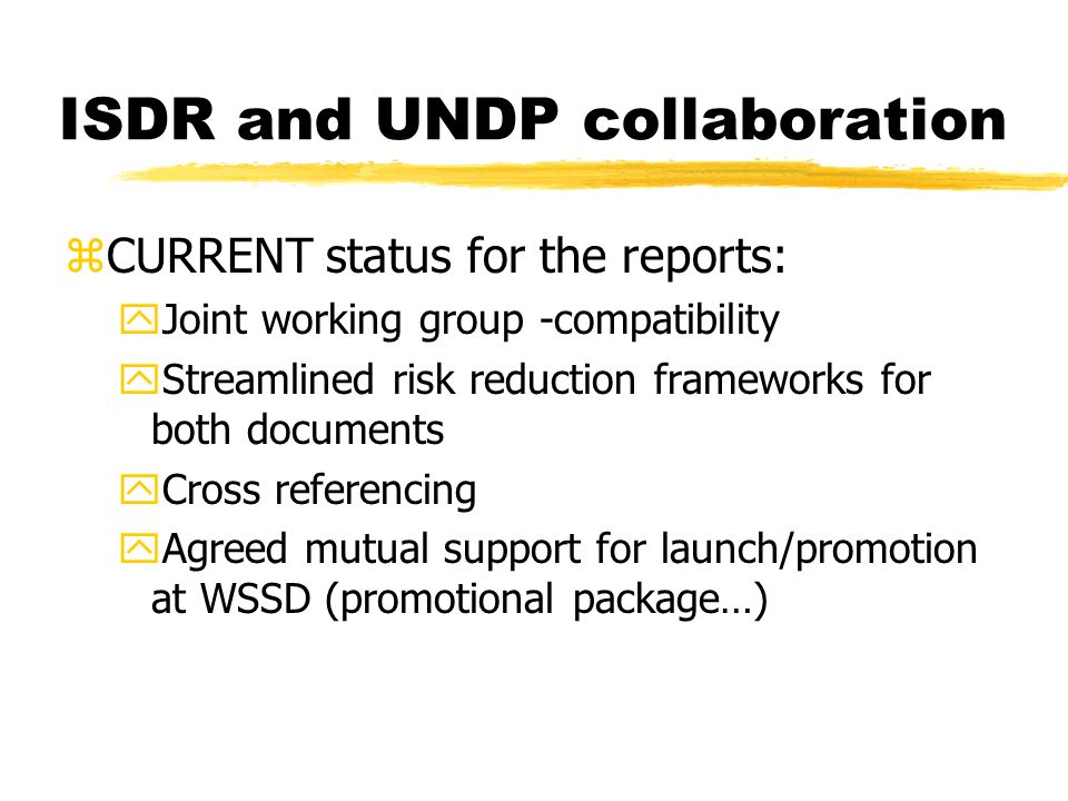 ISDR and UNDP collaboration zCURRENT status for the reports: yJoint working group -compatibility yStreamlined risk reduction frameworks for both documents yCross referencing yAgreed mutual support for launch/promotion at WSSD (promotional package…)