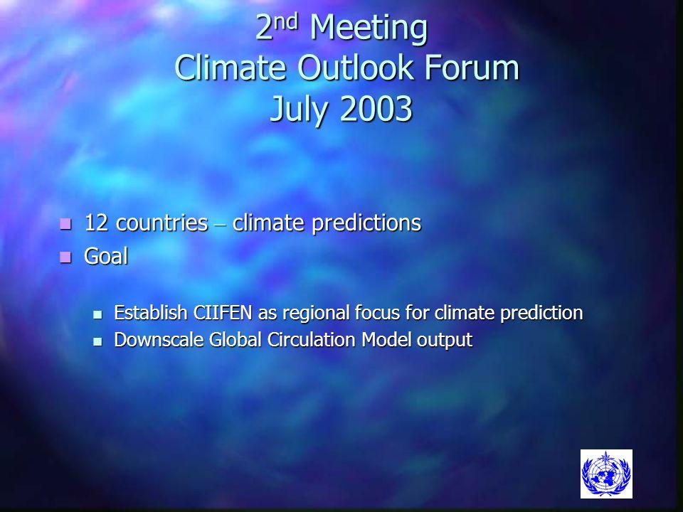 2 nd Meeting Climate Outlook Forum July 2003 12 countries – climate predictions 12 countries – climate predictions Goal Goal Establish CIIFEN as regio