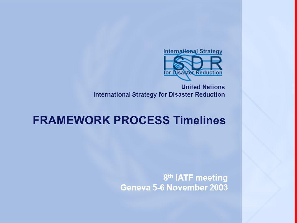 www.unisdr.org 8 th IATF meeting, Geneva, 5-6 November 2003 FRAMEWORK PROCESS Timelines 8 th IATF meeting Geneva 5-6 November 2003 United Nations Inte