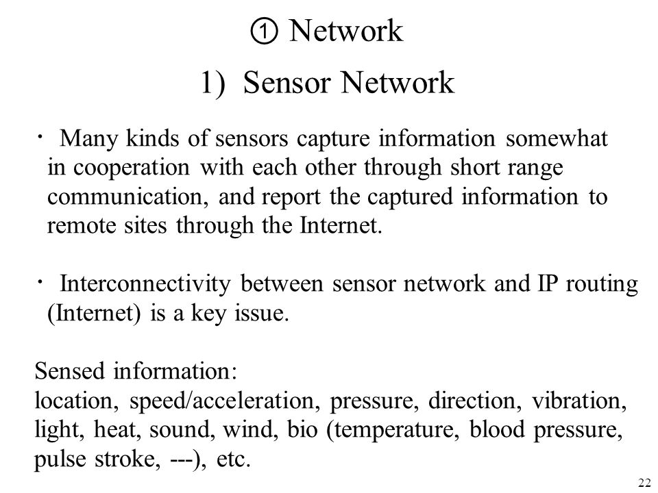 22 Network 1) Sensor Network Many kinds of sensors capture information somewhat in cooperation with each other through short range communication, and