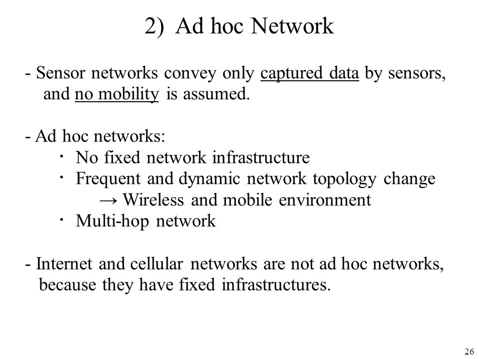26 2) Ad hoc Network - Sensor networks convey only captured data by sensors, and no mobility is assumed. - Ad hoc networks: No fixed network infrastru