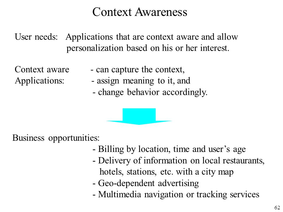 62 Context Awareness User needs: Applications that are context aware and allow personalization based on his or her interest. Context aware - can captu
