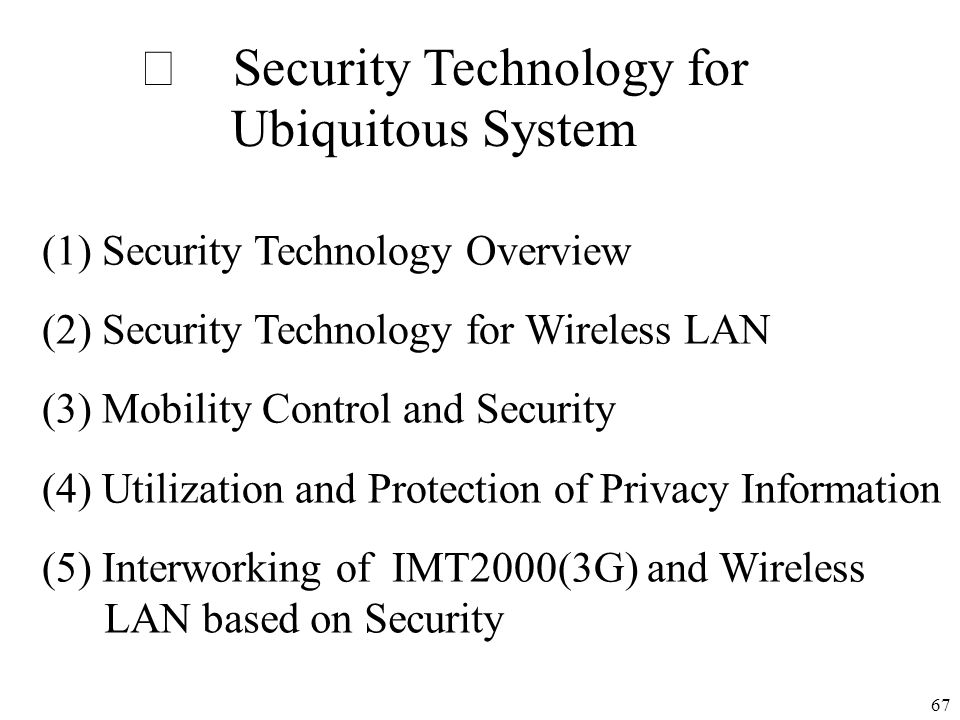 67 Security Technology for Ubiquitous System (1) Security Technology Overview (2) Security Technology for Wireless LAN (3) Mobility Control and Securi