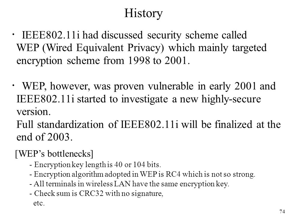 74 IEEE802.11i had discussed security scheme called WEP (Wired Equivalent Privacy) which mainly targeted encryption scheme from 1998 to 2001. WEP, how