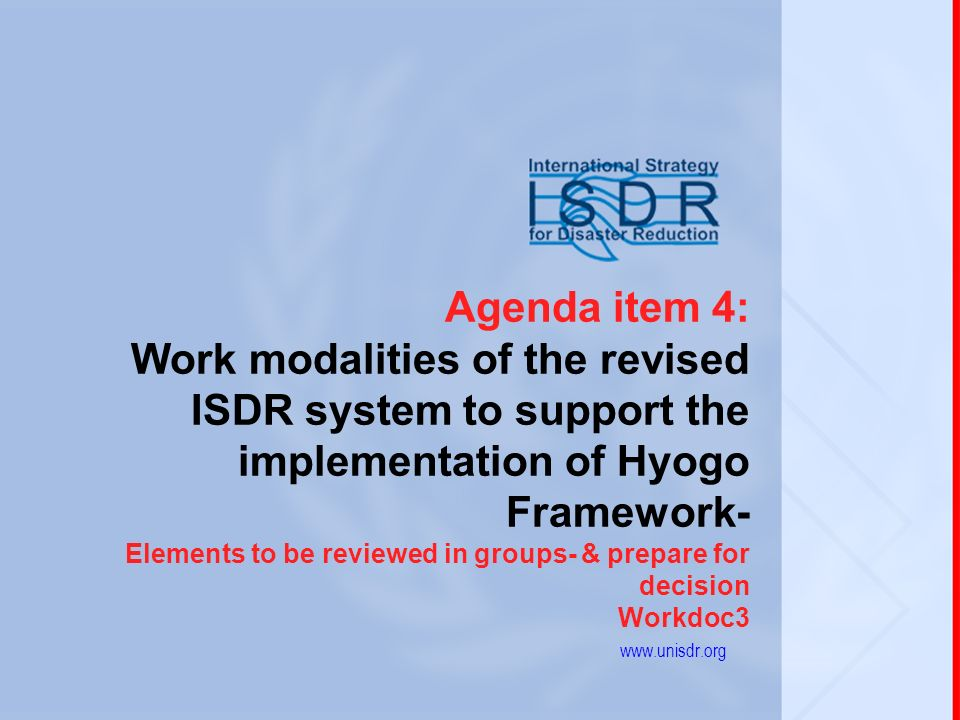 1 Agenda item 4: Work modalities of the revised ISDR system to support the implementation of Hyogo Framework- Elements to be reviewed in groups- & prepare for decision Workdoc3 www.unisdr.org