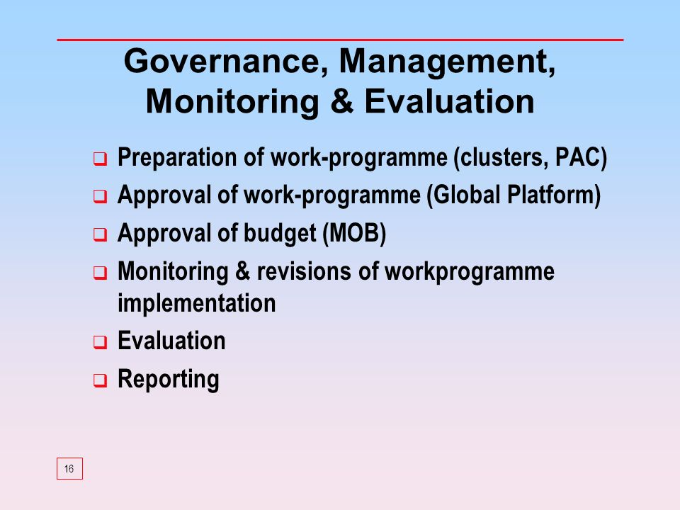 16 Governance, Management, Monitoring & Evaluation Preparation of work-programme (clusters, PAC) Approval of work-programme (Global Platform) Approval of budget (MOB) Monitoring & revisions of workprogramme implementation Evaluation Reporting