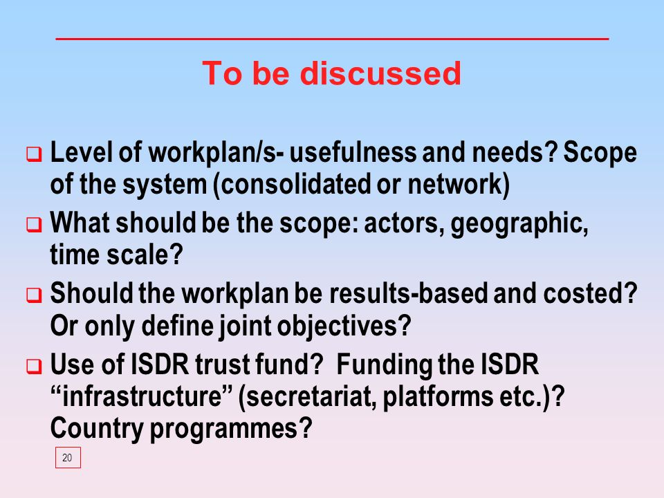 20 To be discussed Level of workplan/s- usefulness and needs? Scope of the system (consolidated or network) What should be the scope: actors, geograph