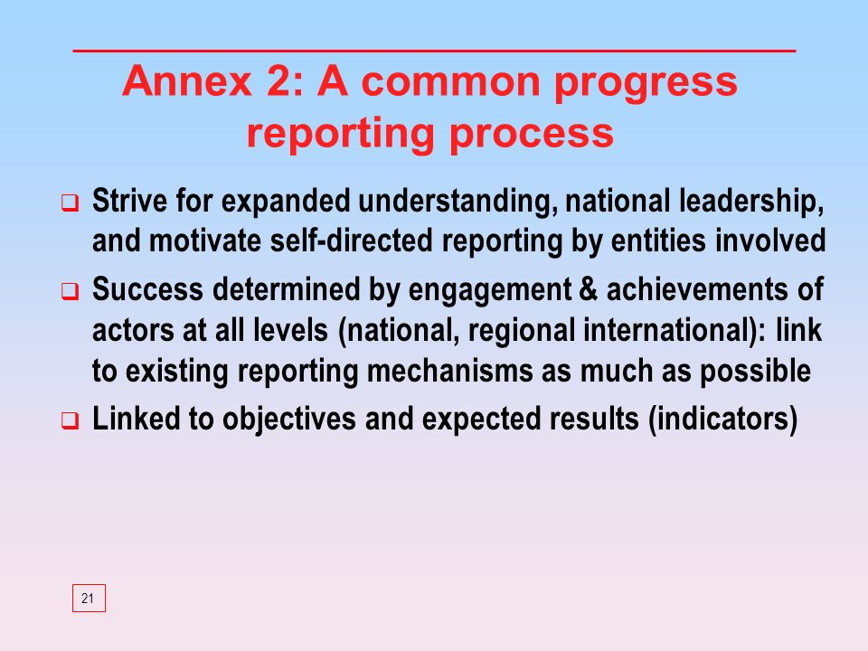21 Annex 2: A common progress reporting process Strive for expanded understanding, national leadership, and motivate self-directed reporting by entiti