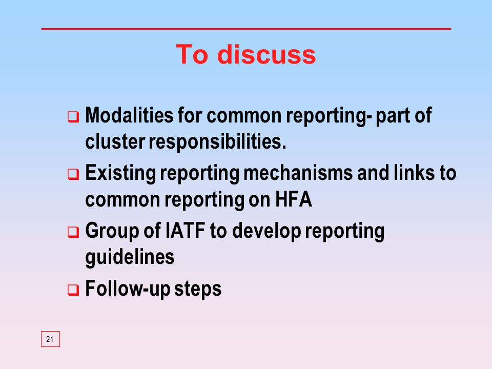 24 To discuss Modalities for common reporting- part of cluster responsibilities. Existing reporting mechanisms and links to common reporting on HFA Gr