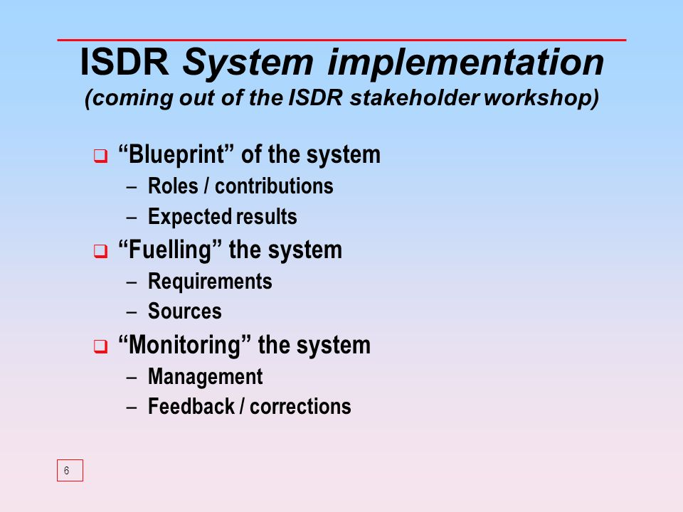 6 ISDR System implementation (coming out of the ISDR stakeholder workshop) Blueprint of the system – Roles / contributions – Expected results Fuelling the system – Requirements – Sources Monitoring the system – Management – Feedback / corrections