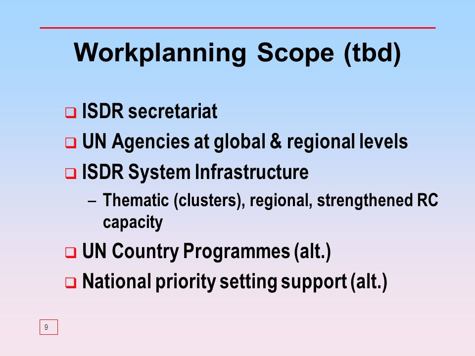 9 Workplanning Scope (tbd) ISDR secretariat UN Agencies at global & regional levels ISDR System Infrastructure – Thematic (clusters), regional, strengthened RC capacity UN Country Programmes (alt.) National priority setting support (alt.)