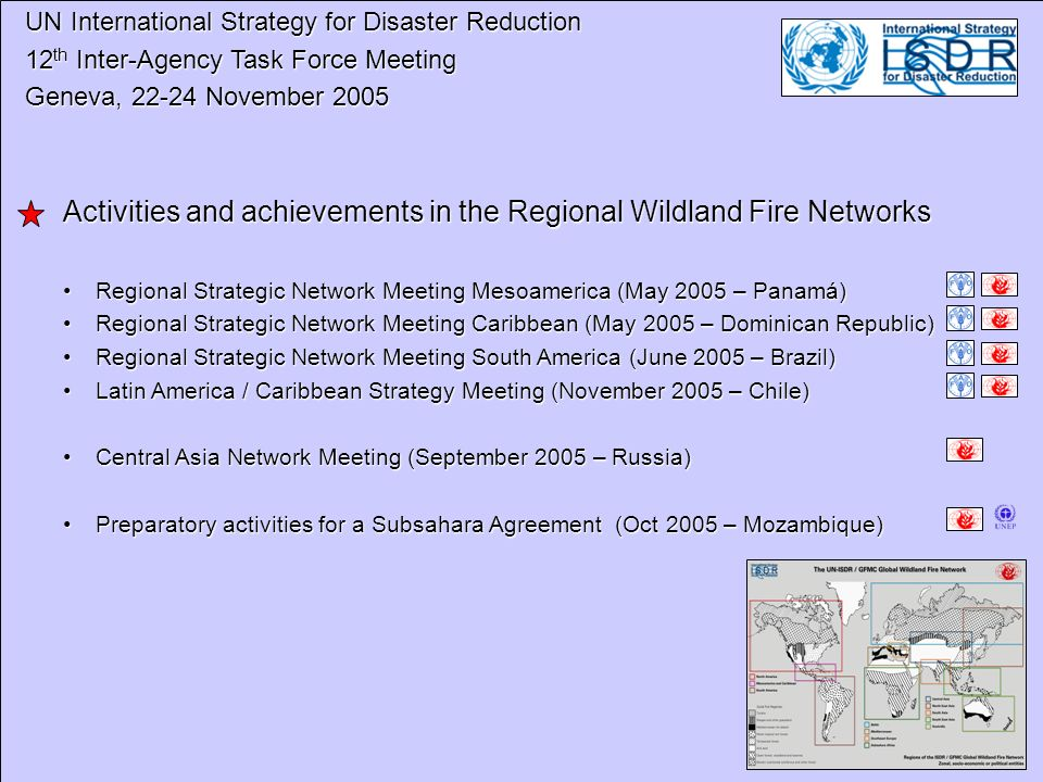 UN International Strategy for Disaster Reduction UN International Strategy for Disaster Reduction 12 th Inter-Agency Task Force Meeting 12 th Inter-Agency Task Force Meeting Geneva, 22-24 November 2005 Geneva, 22-24 November 2005 Activities and achievements in the Regional Wildland Fire Networks Regional Strategic Network Meeting Mesoamerica (May 2005 – Panamá)Regional Strategic Network Meeting Mesoamerica (May 2005 – Panamá) Regional Strategic Network Meeting Caribbean (May 2005 – Dominican Republic)Regional Strategic Network Meeting Caribbean (May 2005 – Dominican Republic) Regional Strategic Network Meeting South America (June 2005 – Brazil)Regional Strategic Network Meeting South America (June 2005 – Brazil) Latin America / Caribbean Strategy Meeting (November 2005 – Chile)Latin America / Caribbean Strategy Meeting (November 2005 – Chile) Central Asia Network Meeting (September 2005 – Russia)Central Asia Network Meeting (September 2005 – Russia) Preparatory activities for a Subsahara Agreement (Oct 2005 – Mozambique)Preparatory activities for a Subsahara Agreement (Oct 2005 – Mozambique)