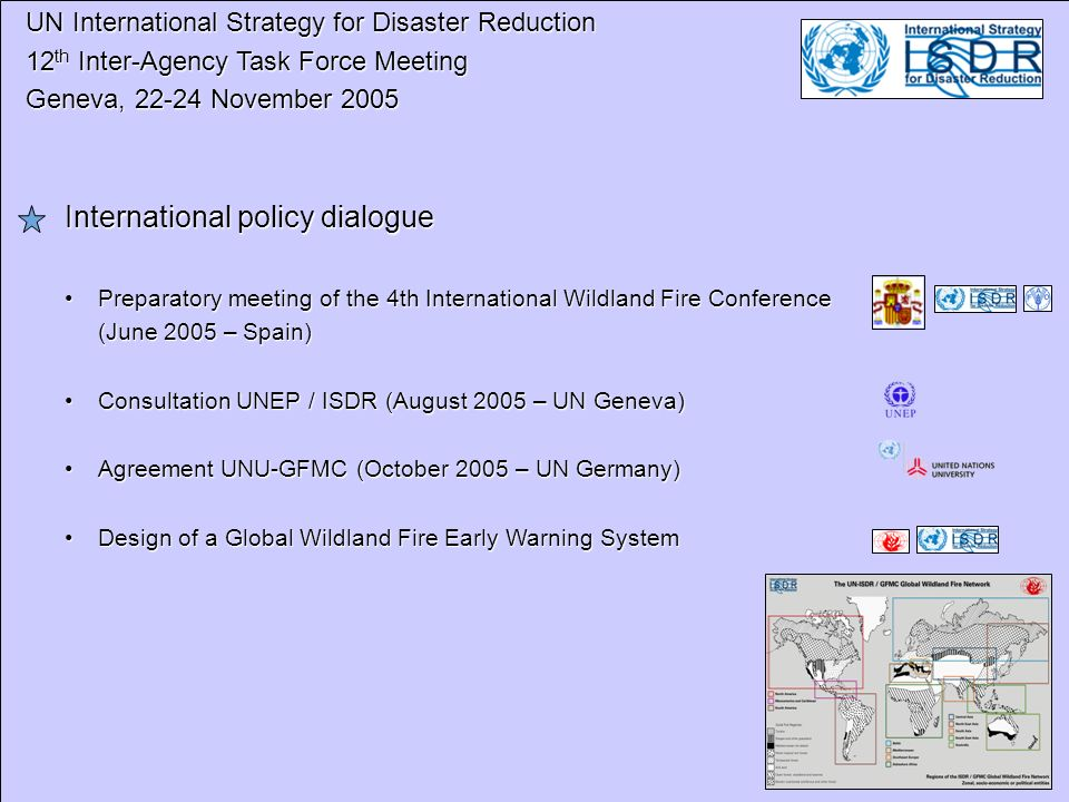 UN International Strategy for Disaster Reduction UN International Strategy for Disaster Reduction 12 th Inter-Agency Task Force Meeting 12 th Inter-Agency Task Force Meeting Geneva, 22-24 November 2005 Geneva, 22-24 November 2005 International policy dialogue Preparatory meeting of the 4th International Wildland Fire ConferencePreparatory meeting of the 4th International Wildland Fire Conference (June 2005 – Spain) Consultation UNEP / ISDR (August 2005 – UN Geneva)Consultation UNEP / ISDR (August 2005 – UN Geneva) Agreement UNU-GFMC (October 2005 – UN Germany)Agreement UNU-GFMC (October 2005 – UN Germany) Design of a Global Wildland Fire Early Warning SystemDesign of a Global Wildland Fire Early Warning System
