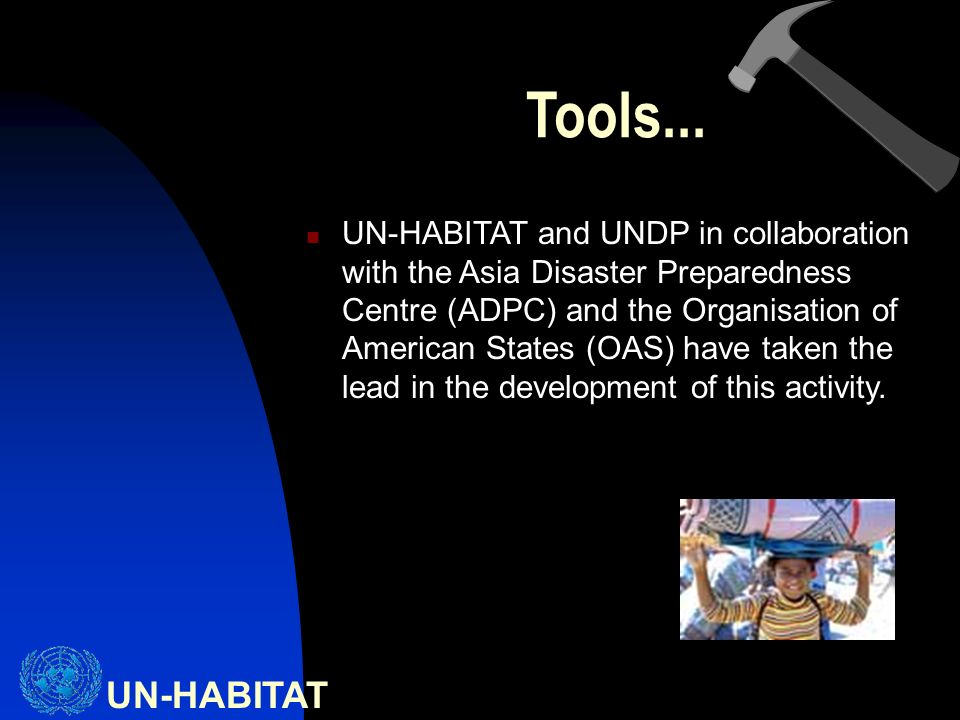 UN-HABITAT UN-HABITAT and UNDP in collaboration with the Asia Disaster Preparedness Centre (ADPC) and the Organisation of American States (OAS) have taken the lead in the development of this activity.