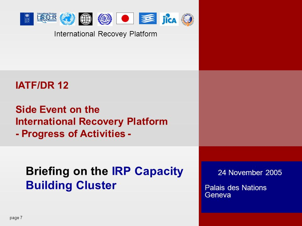 page 7 International Recovey Platform 24 November 2005 Palais des Nations Geneva Briefing on the IRP Capacity Building Cluster IATF/DR 12 Side Event on the International Recovery Platform - Progress of Activities - International Recovey Platform