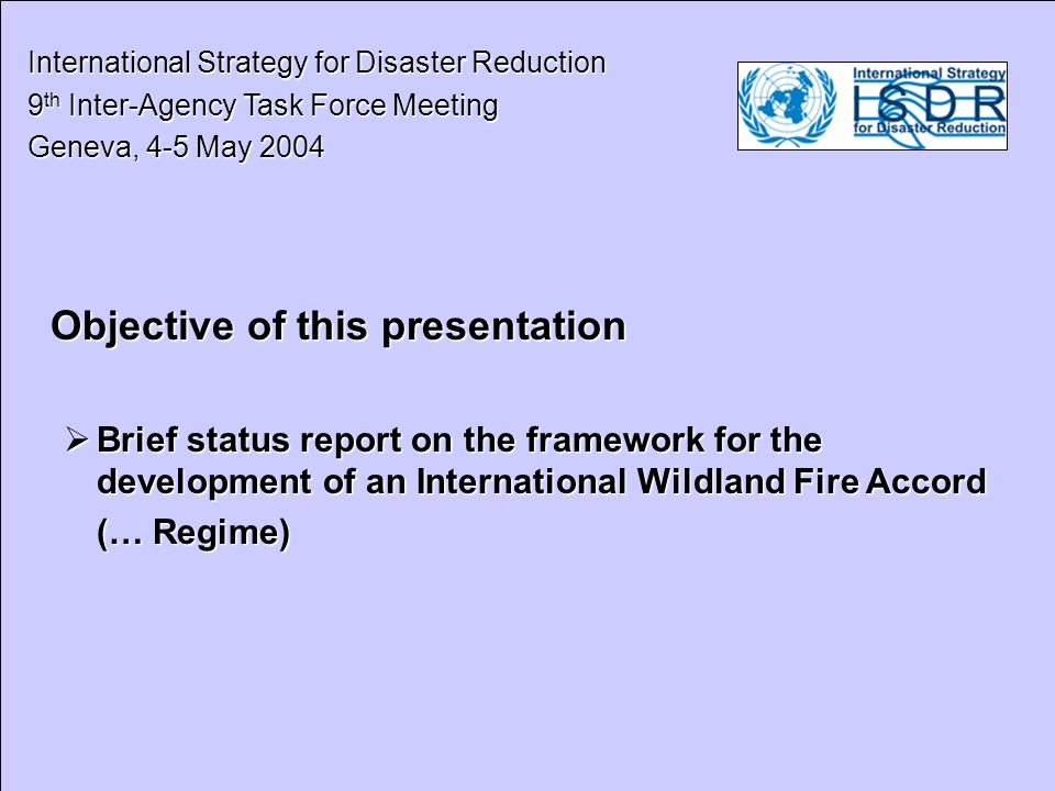 International Strategy for Disaster Reduction International Strategy for Disaster Reduction 9 th Inter-Agency Task Force Meeting 9 th Inter-Agency Task Force Meeting Geneva, 4-5 May 2004 Geneva, 4-5 May 2004 Roadmap to support the International Wildland Fire Accord (before 2004) IDNDR – Yokohama 1994 IDNDR – Yokohama 1994 ECE/FAO Conference Forest, Fire and Global Change (Russian Federation, 1996) ECE/FAO Conference Forest, Fire and Global Change (Russian Federation, 1996) FAO Consultations (1998, 2001) FAO Consultations (1998, 2001) International Wildland Fire Conferences in Vancouver (1997) and Sydney (2003) International Wildland Fire Conferences in Vancouver (1997) and Sydney (2003) International Wildland Fire Summit (2003) International Wildland Fire Summit (2003)