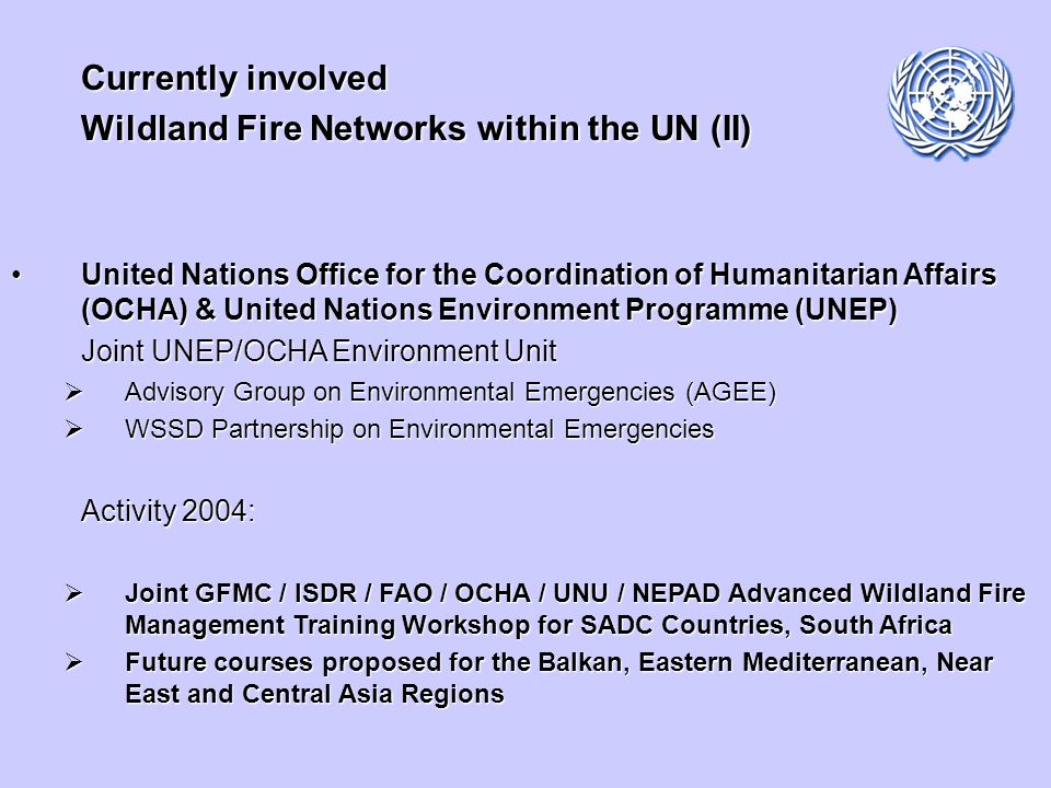 Currently involved Wildland Fire Networks within the UN (III) Inter-Agency and international cooperation through Inter-Agency and international cooperation through UN International Strategy for Disaster Reduction (UN-ISDR)UN International Strategy for Disaster Reduction (UN-ISDR) Inter-Agency Task Force for Disaster Reduction Working Group on Wildland Fire (2001-2003) UN-ISDR Wildland Fire Advisory Group (since 2004) Objectives Advisory body to the UNAdvisory body to the UN Global inter-agency, inter-sectoral and interdisciplinary platform for the wildland fire communityGlobal inter-agency, inter-sectoral and interdisciplinary platform for the wildland fire community Facilitation of the Global Wildland Fire NetworkFacilitation of the Global Wildland Fire Network