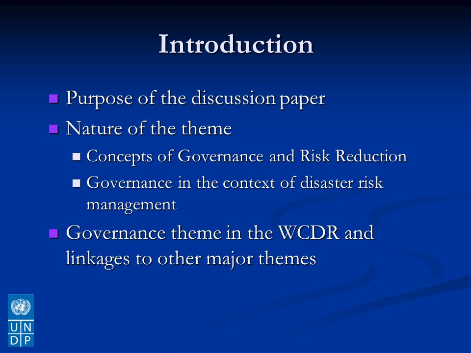 Introduction Purpose of the discussion paper Purpose of the discussion paper Nature of the theme Nature of the theme Concepts of Governance and Risk Reduction Concepts of Governance and Risk Reduction Governance in the context of disaster risk management Governance in the context of disaster risk management Governance theme in the WCDR and linkages to other major themes Governance theme in the WCDR and linkages to other major themes