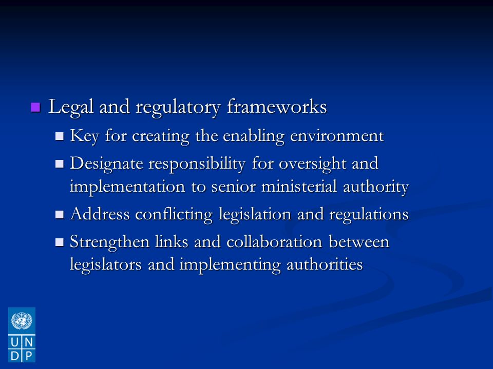 Legal and regulatory frameworks Legal and regulatory frameworks Key for creating the enabling environment Key for creating the enabling environment Designate responsibility for oversight and implementation to senior ministerial authority Designate responsibility for oversight and implementation to senior ministerial authority Address conflicting legislation and regulations Address conflicting legislation and regulations Strengthen links and collaboration between legislators and implementing authorities Strengthen links and collaboration between legislators and implementing authorities