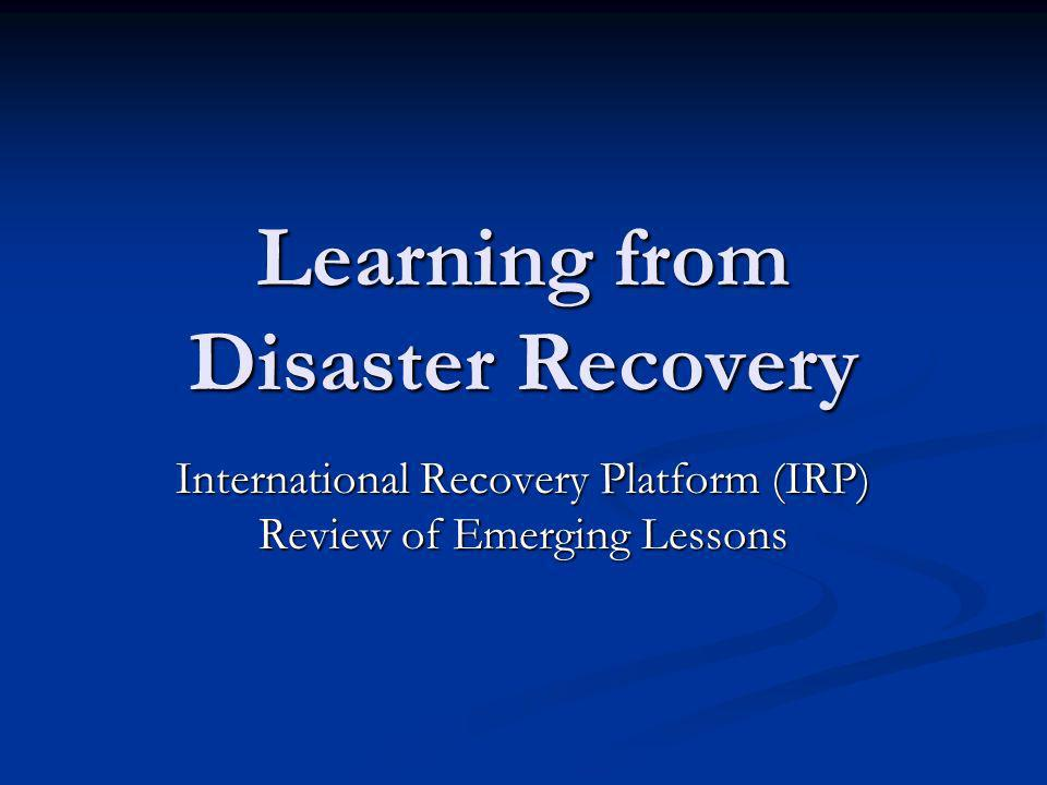 Learning from Disaster Recovery International Recovery Platform (IRP) Review of Emerging Lessons