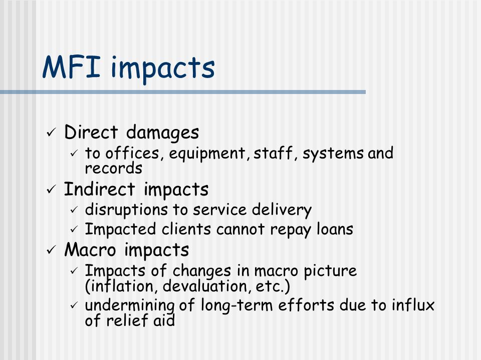 MFI impacts Direct damages to offices, equipment, staff, systems and records Indirect impacts disruptions to service delivery Impacted clients cannot repay loans Macro impacts Impacts of changes in macro picture (inflation, devaluation, etc.) undermining of long-term efforts due to influx of relief aid