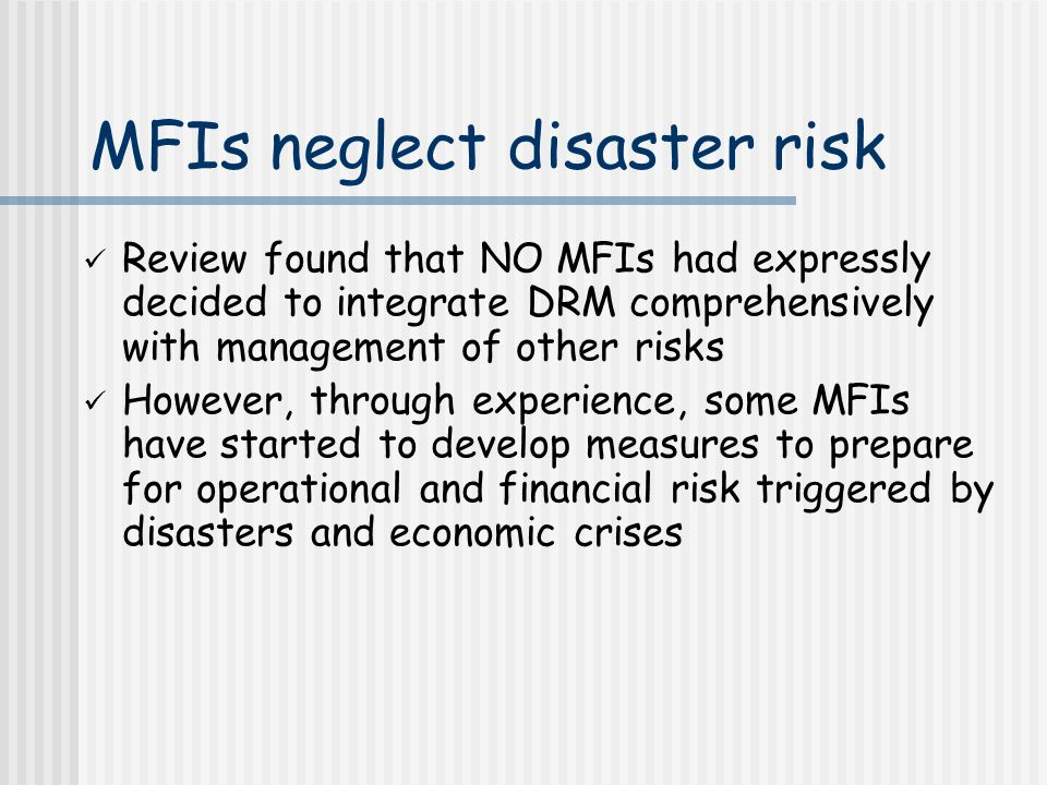 MFIs neglect disaster risk Review found that NO MFIs had expressly decided to integrate DRM comprehensively with management of other risks However, through experience, some MFIs have started to develop measures to prepare for operational and financial risk triggered by disasters and economic crises