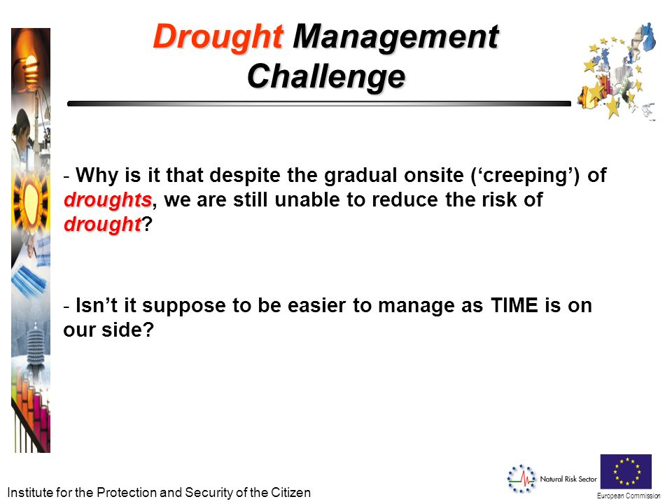 European Commission Institute for the Protection and Security of the Citizen Drought Management Challenge droughts drought - Why is it that despite the gradual onsite (creeping) of droughts, we are still unable to reduce the risk of drought.