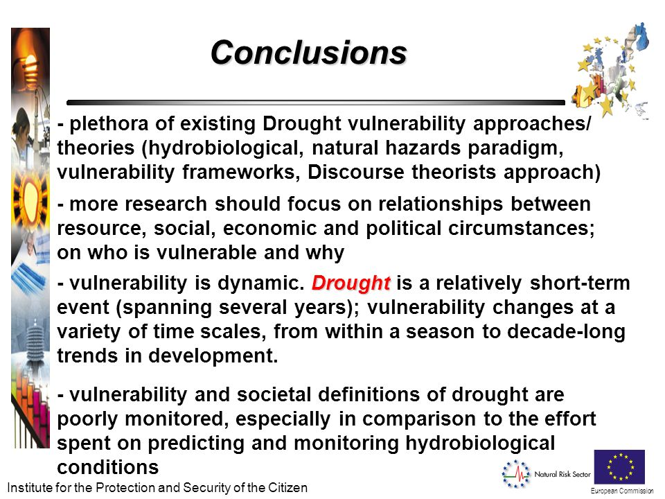 European Commission Institute for the Protection and Security of the Citizen Conclusions - plethora of existing Drought vulnerability approaches/ theories (hydrobiological, natural hazards paradigm, vulnerability frameworks, Discourse theorists approach) - vulnerability and societal definitions of drought are poorly monitored, especially in comparison to the effort spent on predicting and monitoring hydrobiological conditions Drought - vulnerability is dynamic.