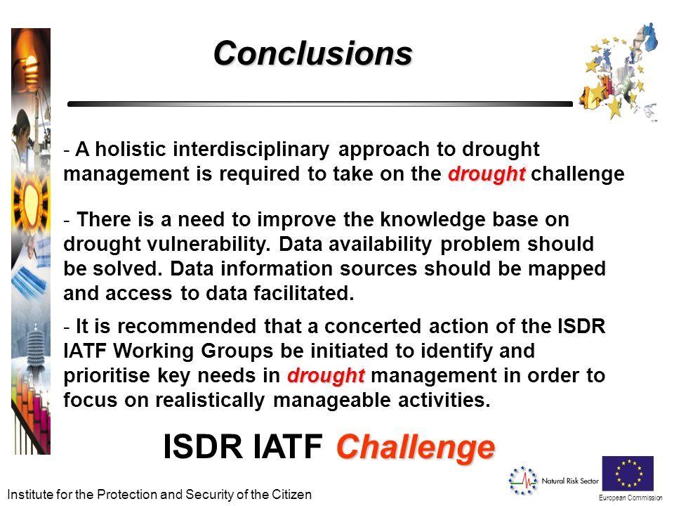 European Commission Institute for the Protection and Security of the Citizen Challenge ISDR IATF Challenge drought - A holistic interdisciplinary approach to drought management is required to take on the drought challenge drought - It is recommended that a concerted action of the ISDR IATF Working Groups be initiated to identify and prioritise key needs in drought management in order to focus on realistically manageable activities.