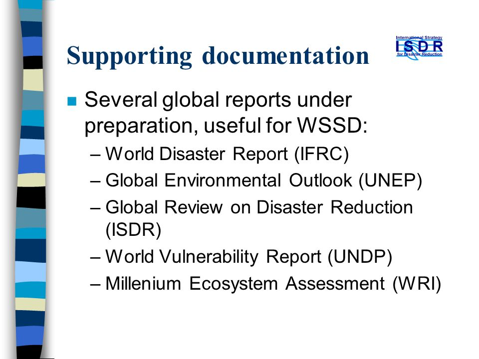 Supporting documentation n Several global reports under preparation, useful for WSSD: –World Disaster Report (IFRC) –Global Environmental Outlook (UNEP) –Global Review on Disaster Reduction (ISDR) –World Vulnerability Report (UNDP) –Millenium Ecosystem Assessment (WRI)