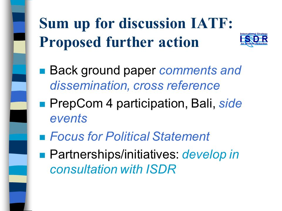 Sum up for discussion IATF: Proposed further action n Back ground paper comments and dissemination, cross reference n PrepCom 4 participation, Bali, side events n Focus for Political Statement n Partnerships/initiatives: develop in consultation with ISDR