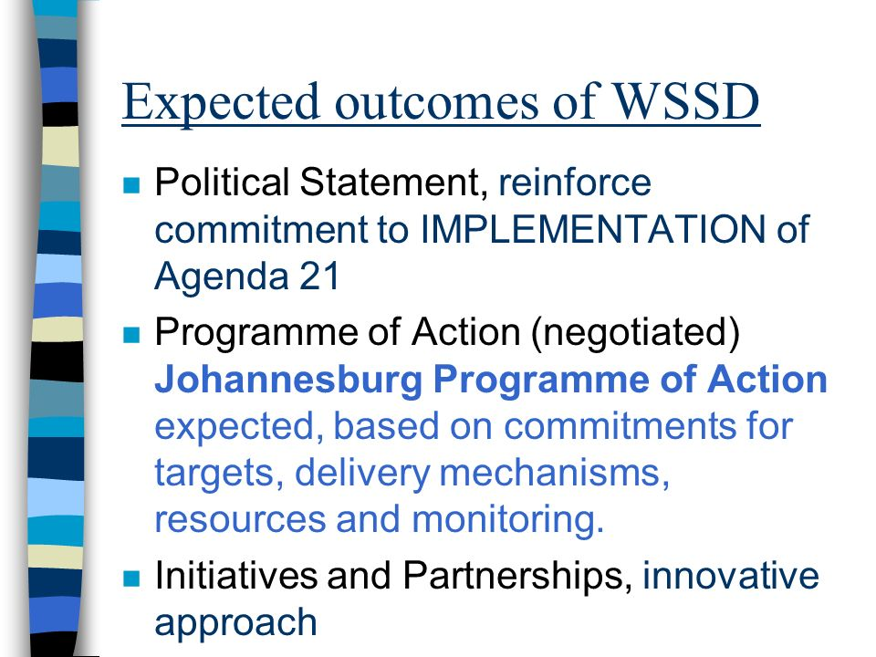 Expected outcomes of WSSD n Political Statement, reinforce commitment to IMPLEMENTATION of Agenda 21 n Programme of Action (negotiated) Johannesburg P