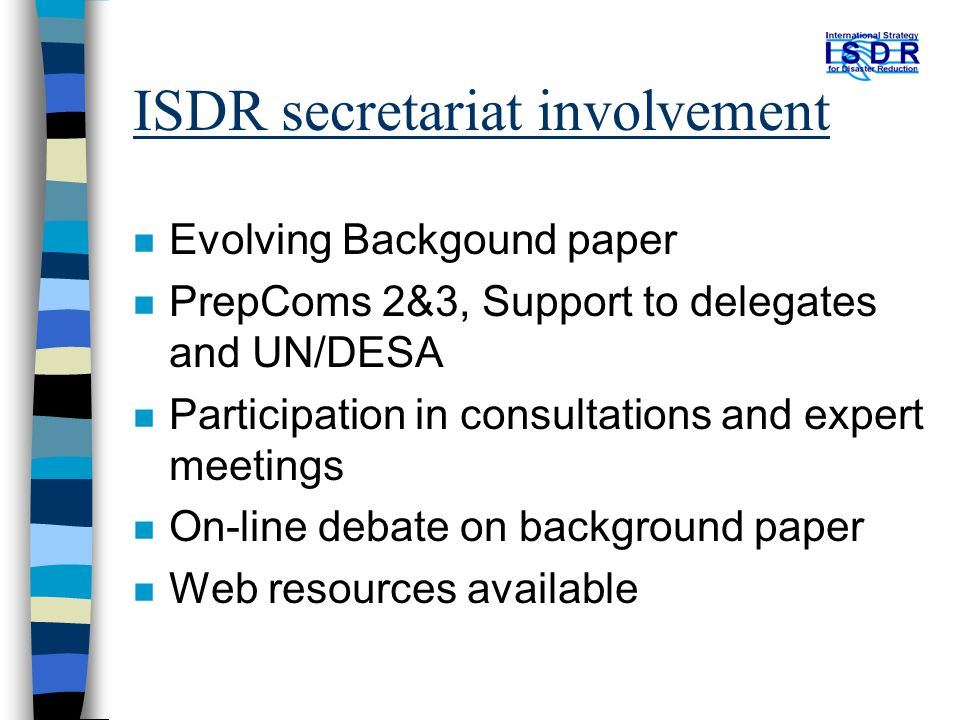 ISDR secretariat involvement n Evolving Backgound paper n PrepComs 2&3, Support to delegates and UN/DESA n Participation in consultations and expert meetings n On-line debate on background paper n Web resources available