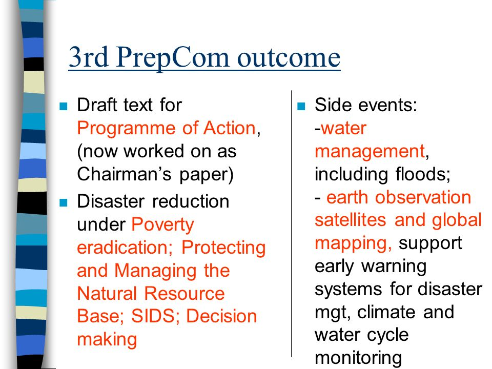 3rd PrepCom outcome n Draft text for Programme of Action, (now worked on as Chairmans paper) n Disaster reduction under Poverty eradication; Protecting and Managing the Natural Resource Base; SIDS; Decision making n Side events: -water management, including floods; - earth observation satellites and global mapping, support early warning systems for disaster mgt, climate and water cycle monitoring