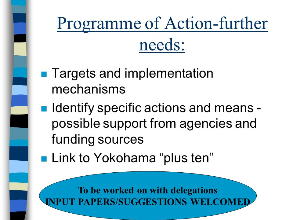 Programme of Action-further needs: n Targets and implementation mechanisms n Identify specific actions and means - possible support from agencies and