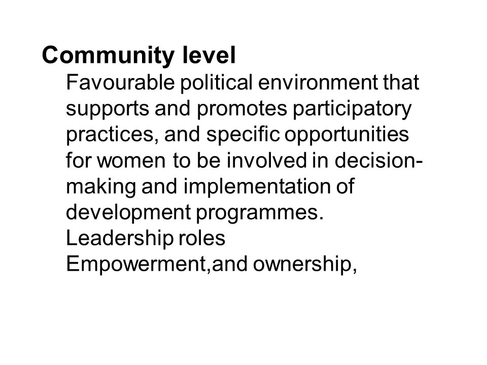 Community level Favourable political environment that supports and promotes participatory practices, and specific opportunities for women to be involv