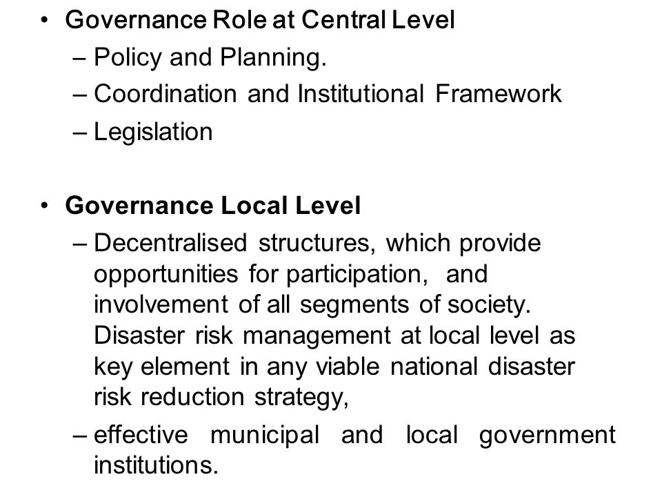 Governance Role at Central Level –Policy and Planning. –Coordination and Institutional Framework –Legislation Governance Local Level –Decentralised st