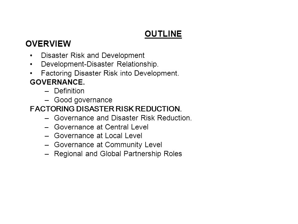 OUTLINE OVERVIEW Disaster Risk and Development Development-Disaster Relationship. Factoring Disaster Risk into Development. GOVERNANCE. –Definition –G