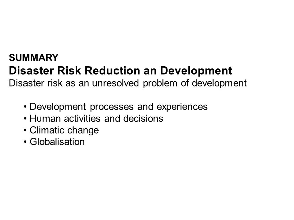 SUMMARY Disaster Risk Reduction an Development Disaster risk as an unresolved problem of development Development processes and experiences Human activ