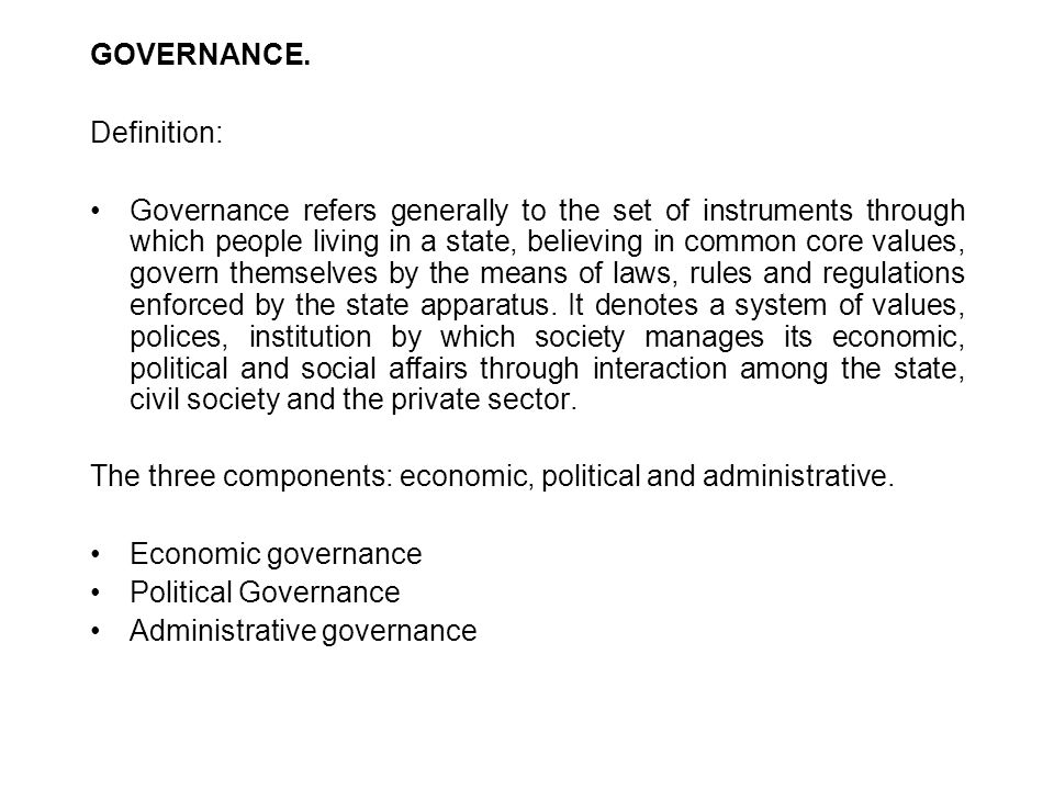 GOVERNANCE. Definition: Governance refers generally to the set of instruments through which people living in a state, believing in common core values,