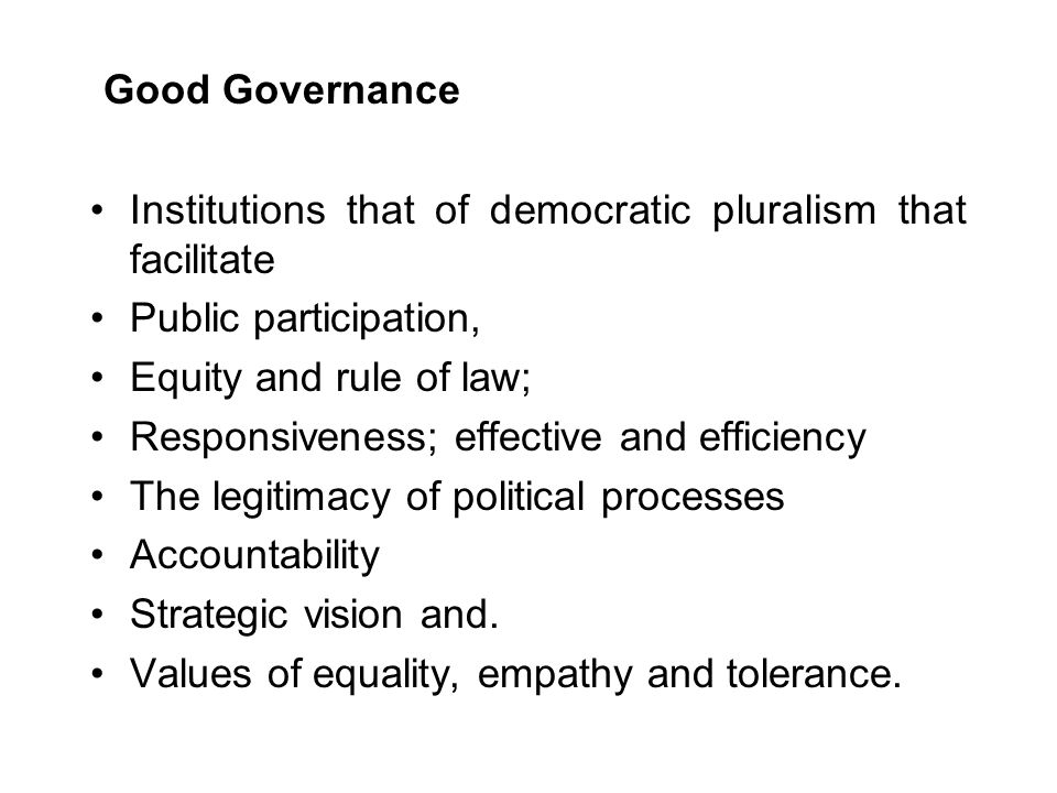 Good Governance Institutions that of democratic pluralism that facilitate Public participation, Equity and rule of law; Responsiveness; effective and