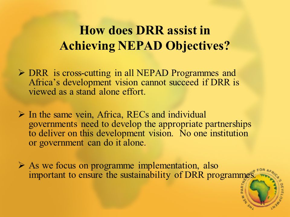 11 How does DRR assist in Achieving NEPAD Objectives? DRR is cross-cutting in all NEPAD Programmes and Africas development vision cannot succeed if DR