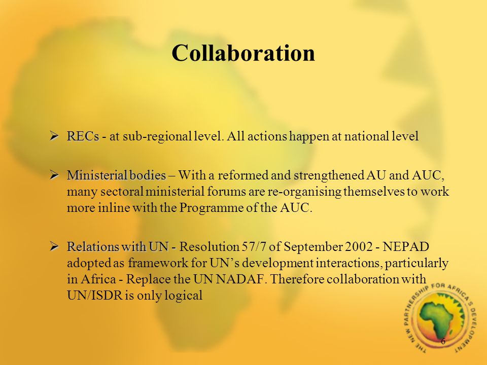 6 RECs RECs - at sub-regional level. All actions happen at national level Ministerial bodies Ministerial bodies – With a reformed and strengthened AU