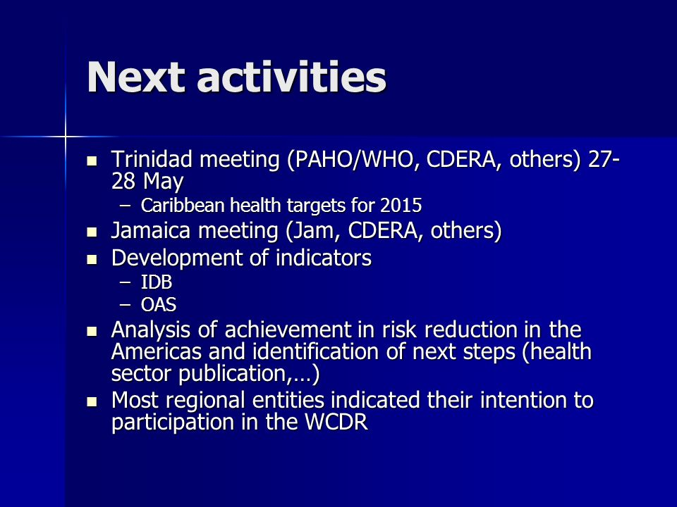 Next activities Trinidad meeting (PAHO/WHO, CDERA, others) 27- 28 May Trinidad meeting (PAHO/WHO, CDERA, others) 27- 28 May –Caribbean health targets for 2015 Jamaica meeting (Jam, CDERA, others) Jamaica meeting (Jam, CDERA, others) Development of indicators Development of indicators –IDB –OAS Analysis of achievement in risk reduction in the Americas and identification of next steps (health sector publication,…) Analysis of achievement in risk reduction in the Americas and identification of next steps (health sector publication,…) Most regional entities indicated their intention to participation in the WCDR Most regional entities indicated their intention to participation in the WCDR
