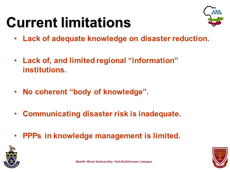 North-West University: Potchefstroom Campus Current limitations Lack of adequate knowledge on disaster reduction. Lack of, and limited regional inform